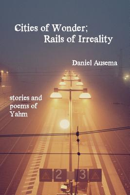 Cities of Wonder, Rails of Irreality: stories and poems of Yahm by Daniel Ausema