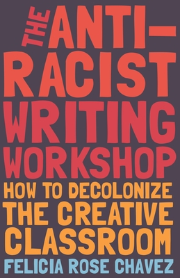 The Anti-Racist Writing Workshop: How to Decolonize the Creative Classroom by Felicia Rose Chavez