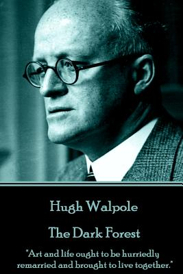 """Hugh Walpole - The Dark Forest: """"Art and life ought to be hurriedly remarried and brought to live together."""" by Hugh Walpole"""