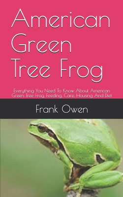 American Green Tree Frog: Everything You Need To Know About American Green Tree Frog, Feeding, Care, Housing And Diet by Frank Owen