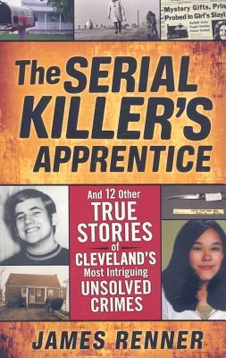 The Serial Killer's Apprentice: And 12 Other True Stories of Cleveland's Most Intriguing Unsolved Crimes by James Renner