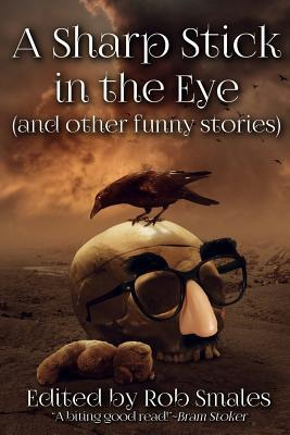 A Sharp Stick in the Eye (and Other Funny Stories) by Rob Smales, John McIlveen, Jeff Strand, Jim Horlock