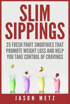 Slim Sippings: 25 Fresh Fruit Smoothies That Promote Weight Loss and Help You Take Control of Cravings by Jason Metz