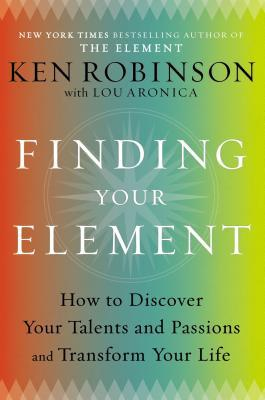 Finding Your Element: How to Discover Your Talents and Passions and Transform Your Life by Ken Robinson, Lou Aronica
