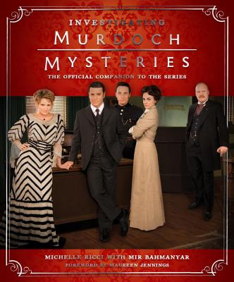Investigating Murdoch Mysteries: The Official Companion to the Series by Michelle Ricci, Mir Bahmanyar, Maureen Jennings