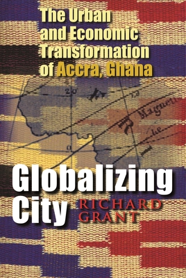Globalizing City: The Urban and Economic Transformation of Accra, Ghana by Richard Grant