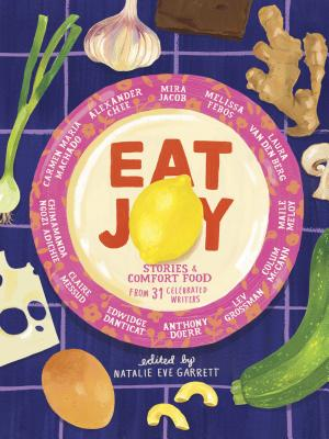 Eat Joy: Stories & Comfort Food from 31 Celebrated Writers by