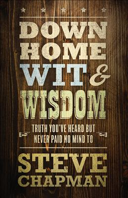 Down Home Wit and Wisdom: Truth You've Heard But Never Paid No Mind to by Steve Chapman
