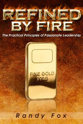 Refined by Fire: The Practical Principles of Passionate Leadership by Randy Fox