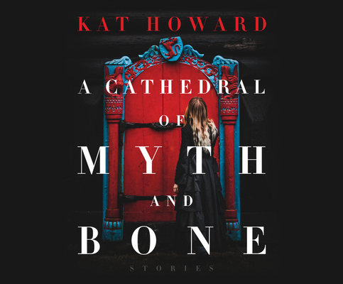 A Cathedral of Myth and Bone: Stories by Kat Howard