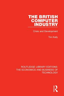 The British Computer Industry: Crisis and Development by Tim Kelly