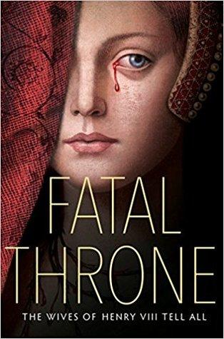 Fatal Throne: The Wives of Henry VIII Tell All by Candace Fleming, Stephanie Hemphill, Deborah Hopkinson, M.T. Anderson, Linda Sue Park, Jennifer Donnelly, Lisa Ann Sandell