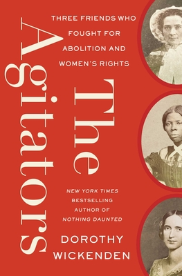 The Agitators: Three Friends Who Fought for Abolition and Women's Rights by Dorothy Wickenden