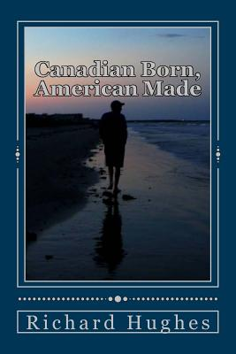 Canadian Born, American Made: Memories of a Grateful Soul by Richard Hughes