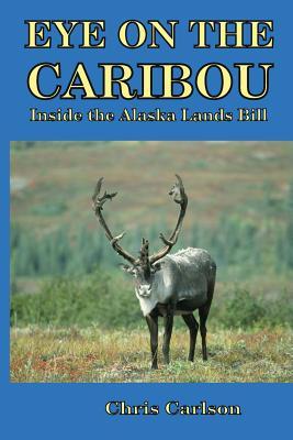 Eye on the Caribou: Inside the Alaska Lands Bill by Chris Carlson