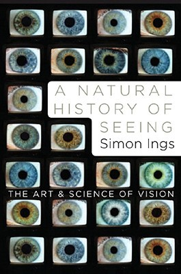 A Natural History of Seeing: The Art and Science of Vision by Simon Ings