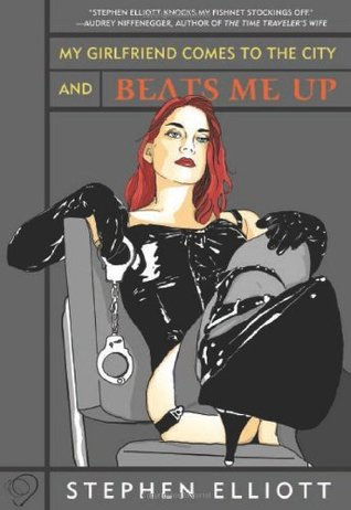 My Girlfriend Comes to the City and Beats Me Up by Stephen Elliott