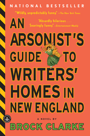 An Arsonist's Guide to Writers' Homes in New England: A Novel by Brock Clarke