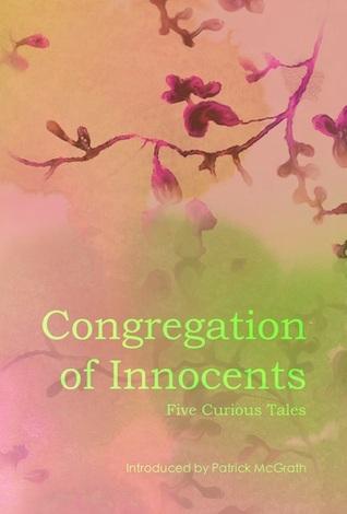 Congregation of Innocents: Five Curious Tales by Emma Jane Unsworth, Richard Hirst, Jenn Ashworth, Tom Fletcher, Ian Williams, Patrick McGrath