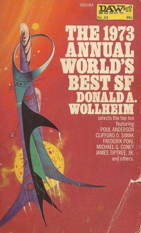 The 1973 Annual World's Best SF by Frederik Pohl, Poul Anderson, Phillis MacLennan, Michael G. Coney, Arthur W. Saha, W. Macfarlane, Clifford D. Simak, Robert J. Tilley, T.J. Bass, Donald A. Wollheim, Vernor Vinge, James Tiptree Jr.