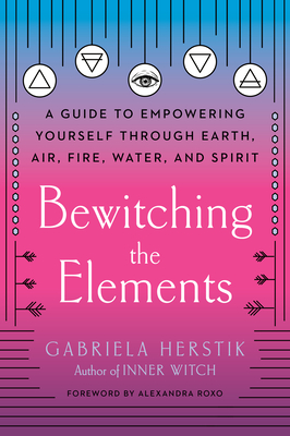 Bewitching the Elements: A Guide to Empowering Yourself Through Earth, Air, Fire, Water, and Spirit by Alexandra Roxo, Gabriela Herstik