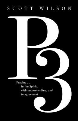 P3: Praying in the Spirit, with Understanding, and in Agreement by Scott Wilson