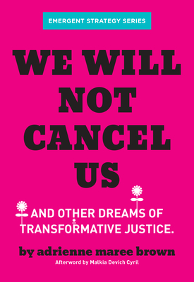 We Will Not Cancel Us: And Other Dreams of Transformative Justice by adrienne maree brown