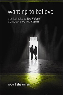 Wanting to Believe: A Critical Guide to The X-Files, Millennium & The Lone Gunmen by Lars Pearson, Robert Shearman