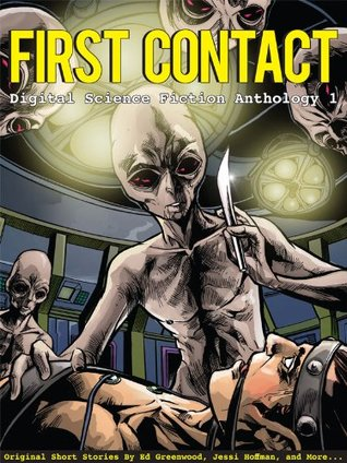 First Contact (Digital Science Fiction Anthology, #1) by Kenneth Schneyer, Ed Greenwood, Jessi Hoffman, David Tallerman, Ian Creasey, Edward J. Knight, Michael Wills, Curtis James McConnell, Ken Liu, Jennifer R. Povey, Rob Jacobsen