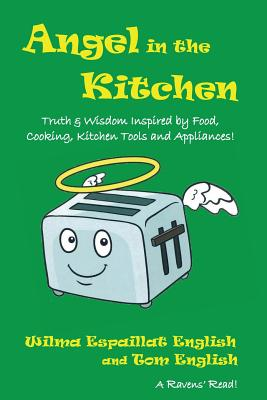 Angel in the Kitchen: Truth & Wisdom Inspired by Food, Cooking, Kitchen Tools and Appliances! by Tom English, Wilma Espaillat English