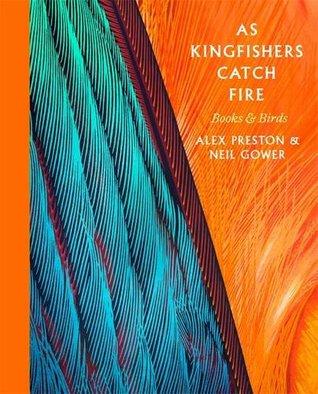 As Kingfishers Catch Fire: Birds & Books by Alex Preston, Neil Gower