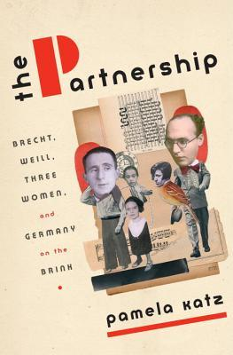 The Partnership: Brecht, Weill, Three Women, and Germany on the Brink by Pamela Katz