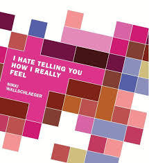I Hate Telling You How I Really Feel by Nikki Wallschlaeger