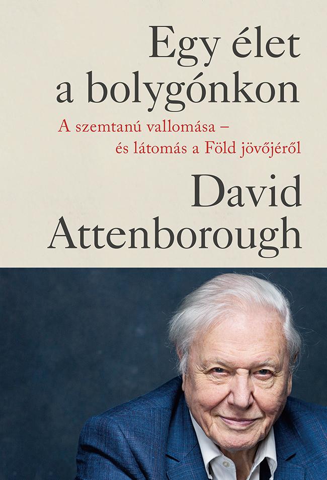 Egy élet a bolygónkon - A szemtanú vallomása - és látomás a Föld jövőjéről by David Attenborough