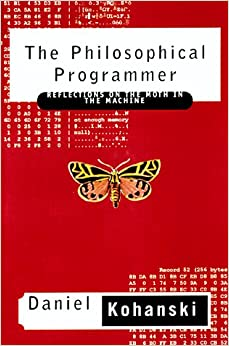 The Philosophical Programmer: Reflections on the Moth in the Machine by Daniel Kohanski