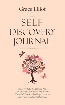 Self Discovery Journal: Discover Who You Really Are. Get Amazing Personal Growth with These 365 Creative Writings Prompts and Transformational by Grace Elliot