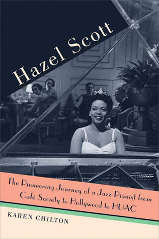 Hazel Scott: The Pioneering Journey of a Jazz Pianist, from Cafe Society to Hollywood to HUAC by Karen Chilton