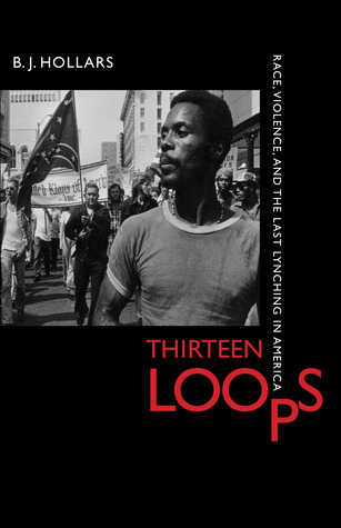 Thirteen Loops: Race, Violence, and the Last Lynching in America by B.J. Hollars