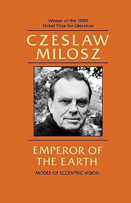 Emperor of the Earth: Modes of Eccentric Vision by Czesław Miłosz
