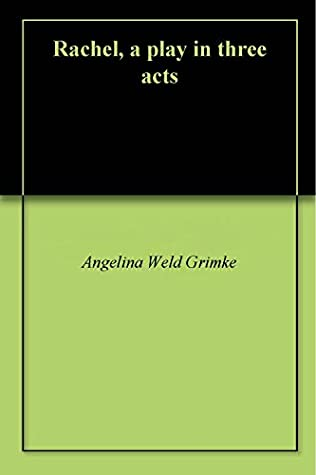 Rachel, a play in three acts by Angelina Weld Grimké