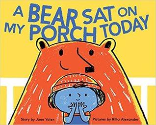 A Bear Sat on My Porch Today by Jane Yolen, Rilla Alexander