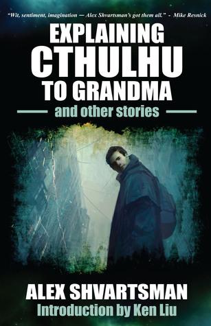 Explaining Cthulhu to Grandma and Other Stories by Alex Shvartsman, Ken Liu