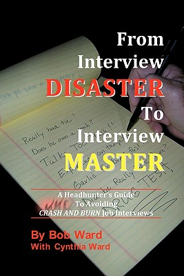 From Interview Disaster to Interview Master: A Headhunter's Guide To Avoiding CRASH AND BURN Job Interviews by Cynthia Ward, Bob Ward