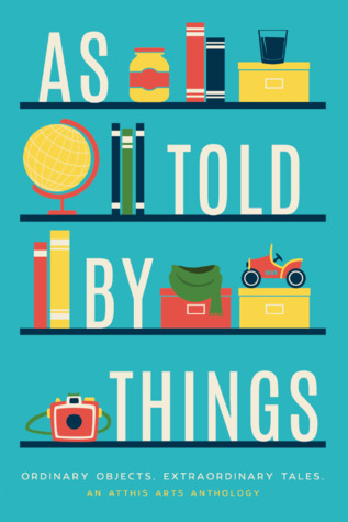 As Told by Things by Debra Krauss, Stephanie Vance, Geoff Dutton, Tom Jolly, C. Flynt, Avily Jerome, T.J. Lockwood, John Darling, N.S. Evans, B.C. Kalis, Holly Schofield, Grace Keating, Alanna McFall, BethAnn Ferrero, E.D.E. Bell, Steve Carr, Jasre' Ellis, Robert Dawson, Z. Ahmad, Laura Johnson, Evan Dicken, Kella Campbell, Donnie Martino, Terry Sanville