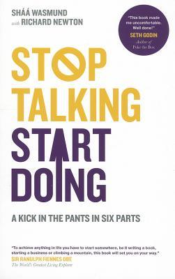 Stop Talking, Start Doing: A Kick in the Pants in Six Parts by Shaa Wasmund, Richard Newton