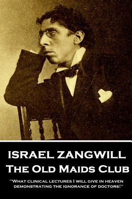 Israel Zangwill - The Old Maids Club: 'What clinical lectures I will give in heaven, demonstrating the ignorance of doctors!'' by Israel Zangwill
