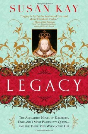 Legacy: The Acclaimed Novel of Elizabeth, England's Most Passionate Queen -- And the Three Men Who Loved Her by Susan Kay