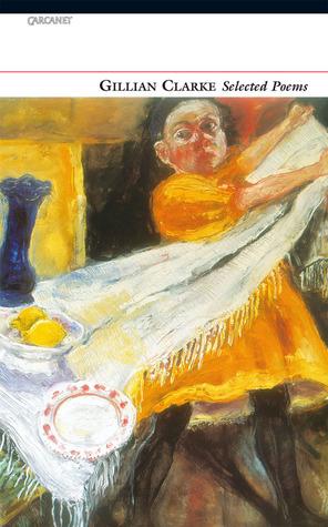 Gillian Clarke: Selected Poems by Gillian Clarke