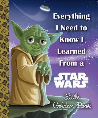 Everything I Need to Know I Learned From a Star Wars Little Golden Book by Geof Smith