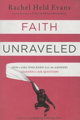 Faith Unraveled: How a Girl Who Knew All the Answers Learned to Ask Questions by Rachel Held Evans
